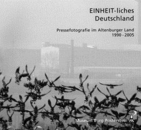 EINHEIT-liches Deutschland, Pressefotografie im Altenburger Land 1990-2005, Museum Burg Posterstein, 2005